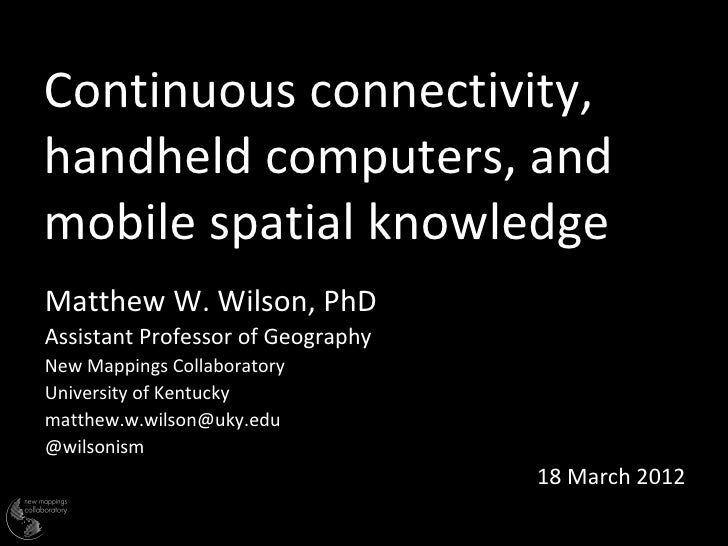Continuous connectivity,handheld computers, andmobile spatial knowledgeMatthew W. Wilson, PhDAssistant Professor of Geogra...