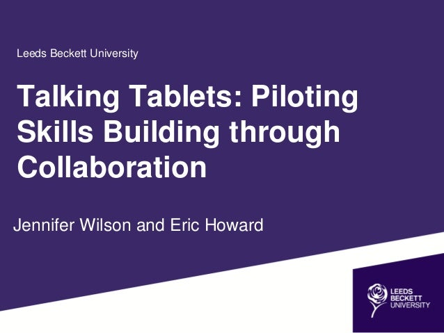Leeds Beckett University Jennifer Wilson and Eric Howard Talking Tablets: Piloting Skills Building through Collaboration