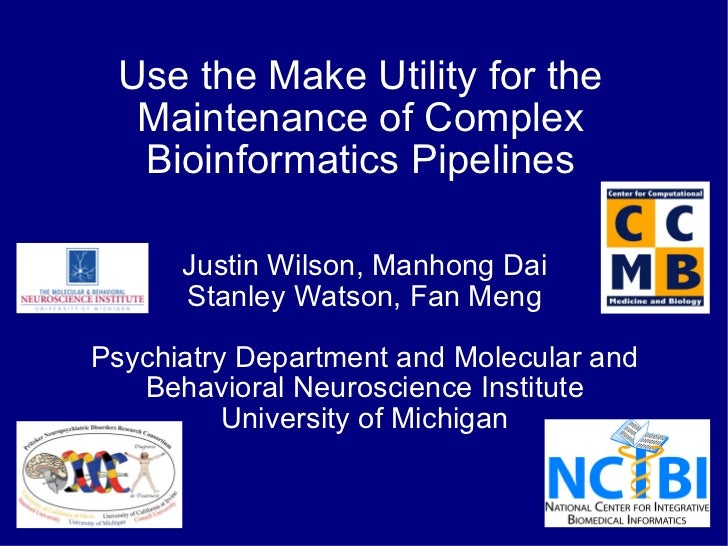 Use the Make Utility for the Maintenance of Complex Bioinformatics Pipelines Justin Wilson, Manhong Dai Stanley Watson, Fa...