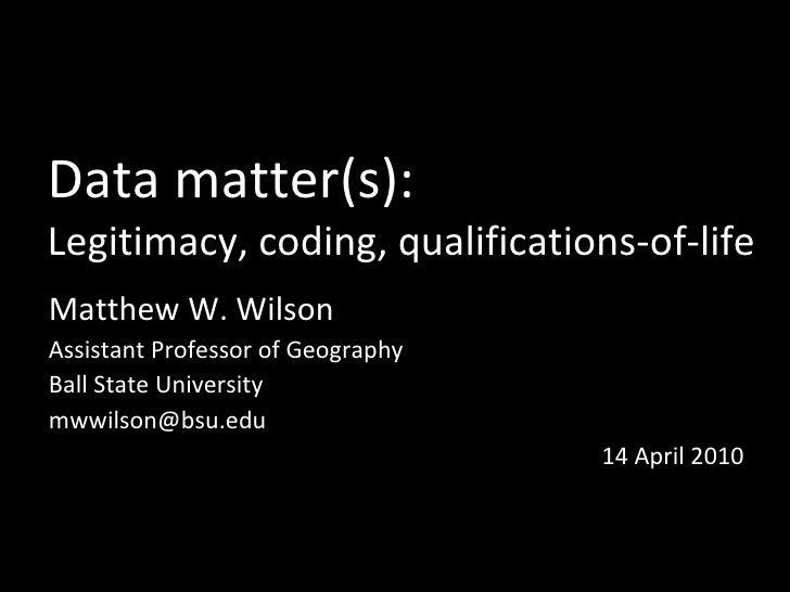 Data matter(s): Legitimacy, coding, qualifications-of-life Matthew W. Wilson Assistant Professor of Geography Ball State U...
