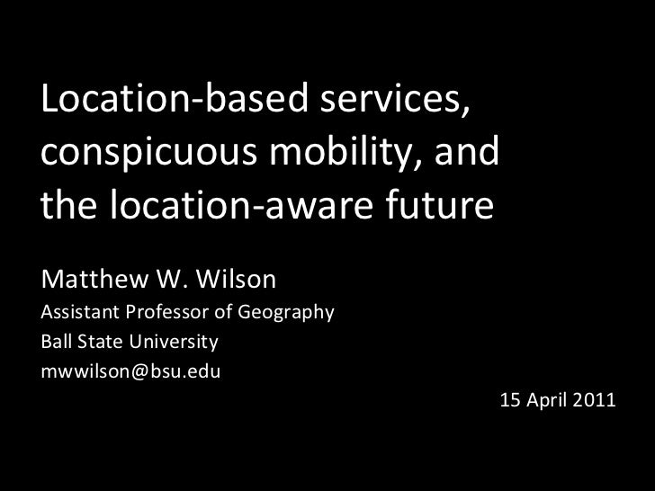Location-based services,  conspicuous mobility, and  the location-aware future Matthew W. Wilson Assistant Professor of Ge...