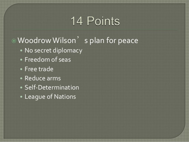 WoodrowWilson's plan for peace• No secret diplomacy• Freedom of seas• Free trade• Reduce arms• Self-Determination• League...