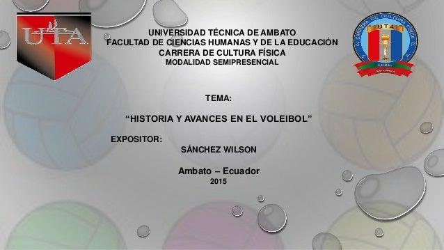 """TEMA: """"HISTORIA Y AVANCES EN EL VOLEIBOL"""" EXPOSITOR: SÁNCHEZ WILSON Ambato – Ecuador 2015 UNIVERSIDAD TÉCNICA DE AMBATO FA..."""