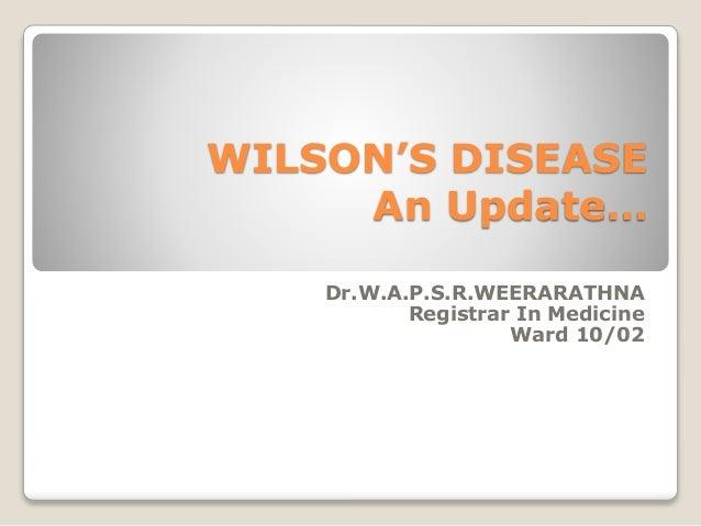 WILSON'S DISEASE An Update… Dr.W.A.P.S.R.WEERARATHNA Registrar In Medicine Ward 10/02