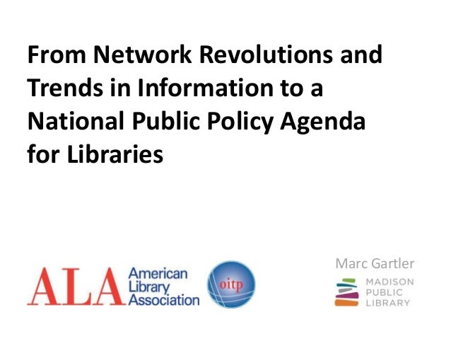 From Network Revolutions and Trends in Information to a National Public Policy Agenda for Libraries Marc Gartler