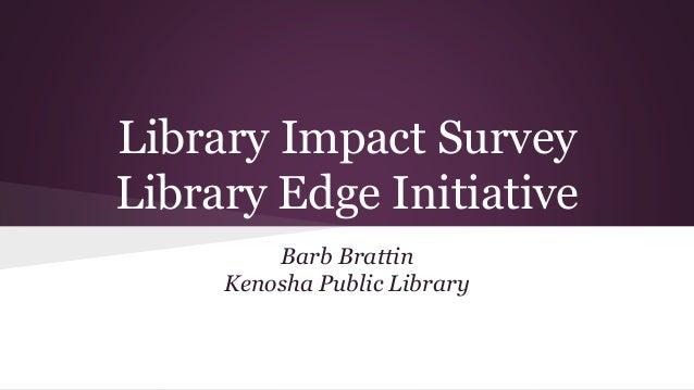 Library Impact Survey Library Edge Initiative Barb Brattin Kenosha Public Library