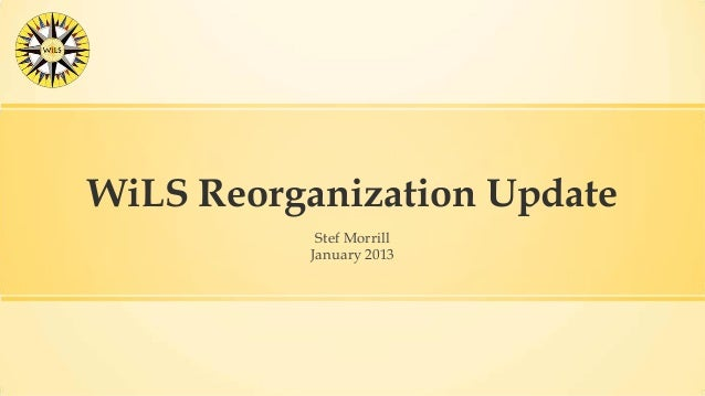 WiLS Reorganization Update           Stef Morrill          January 2013