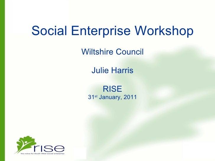 Social Enterprise Workshop Wiltshire Council Julie Harris   RISE 31 st  January, 2011
