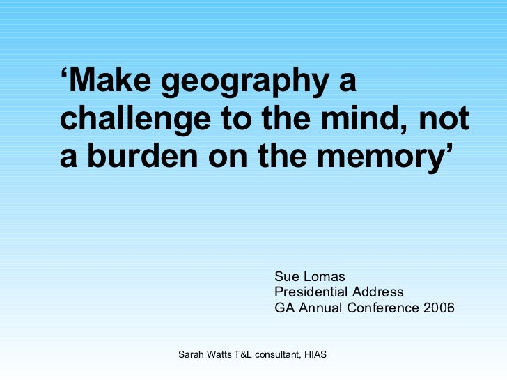 ' Make geography a challenge to the mind, not a burden on the memory' Sue Lomas Presidential Address GA Annual Conference ...