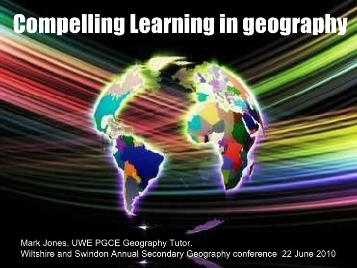Compelling Learning in geography  Mark Jones, UWE PGCE Geography Tutor. Wiltshire and Swindon Annual Secondary Geography c...