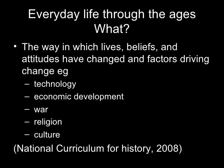 Everyday life through the ages What? <ul><li>The way in which lives, beliefs, and attitudes have changed and factors drivi...