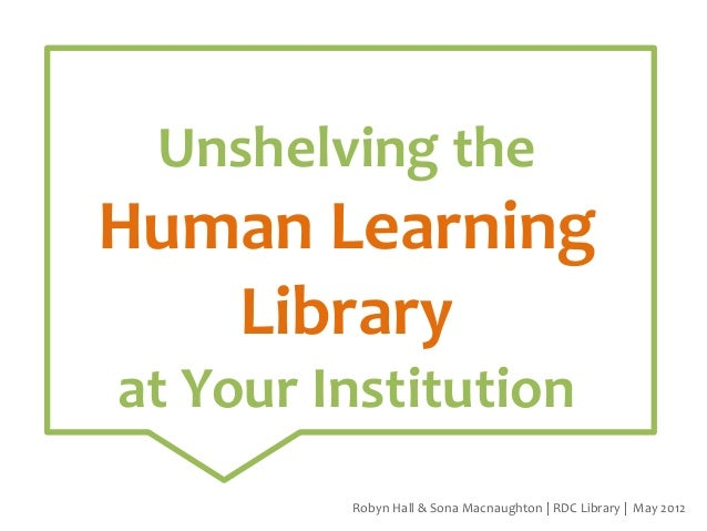 Unshelving the  Human Learning Library at Your Institution Robyn Hall & Sona Macnaughton | RDC Library | May 2012