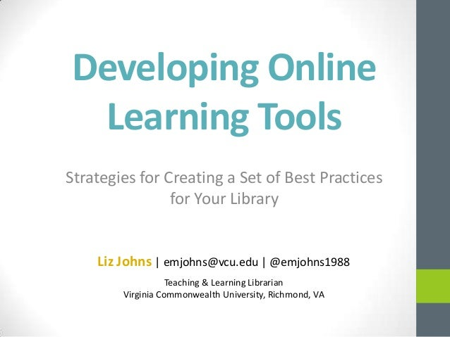 Developing Online Learning Tools Strategies for Creating a Set of Best Practices for Your Library Liz Johns   emjohns@vcu....