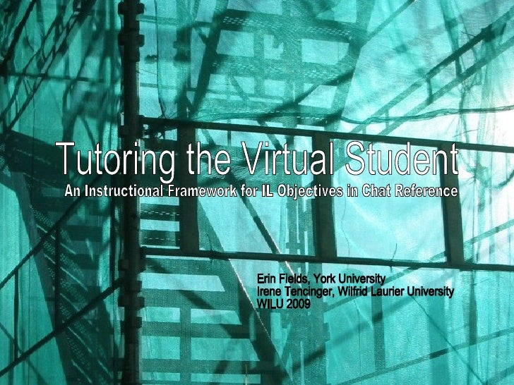 Tutoring the Virtual Student An Instructional Framework for IL Objectives in Chat Reference  Erin Fields, York University ...