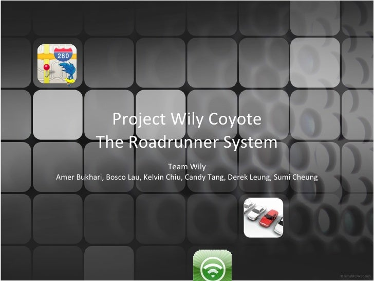 Project Wily Coyote The Roadrunner System Team Wily Amer Bukhari, Bosco Lau, Kelvin Chiu, Candy Tang, Derek Leung, Sumi Ch...