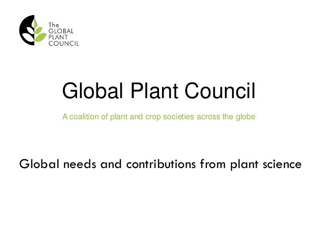 Global Plant Council A coalition of plant and crop societies across the globe Global needs and contributions from plant sc...
