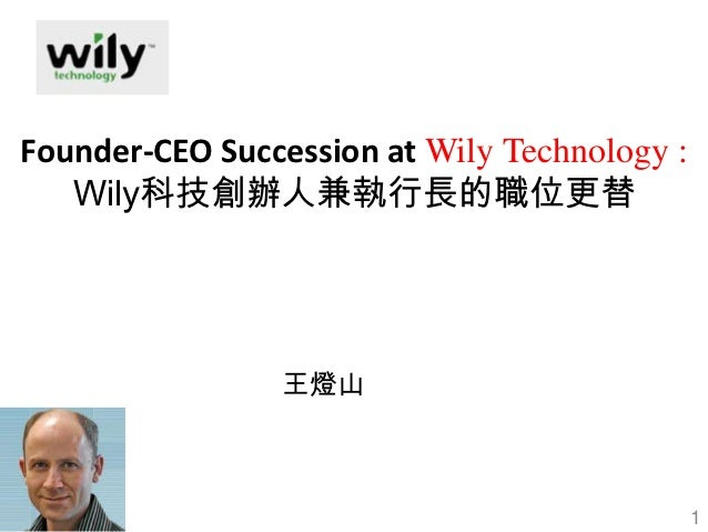 Founder-CEO Succession at Wily Technology :   Wily科技創辦人兼執行長的職位更替                王燈山                                       ...