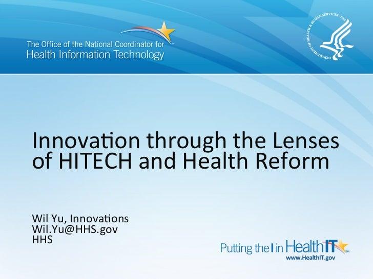 Innova&on through the Lenses of HITECH and Health Reform   Wil Yu, Innova&ons Wil.Yu@HHS.gov ...
