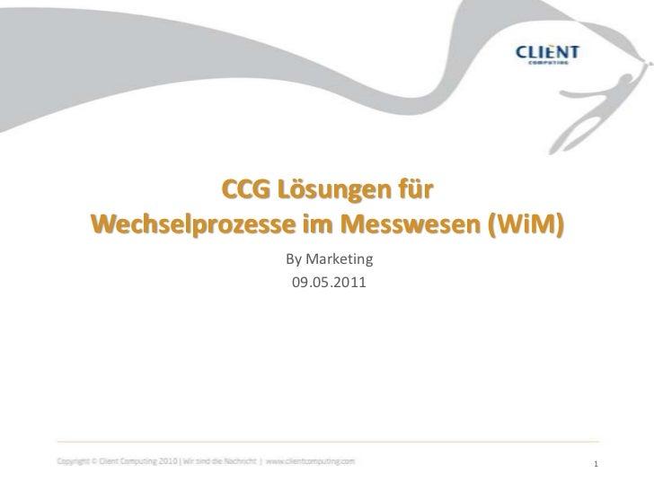 CCG Lösungen für Wechselprozesse im Messwesen (WiM)<br />By Marketing<br />09.05.2011<br />1<br />
