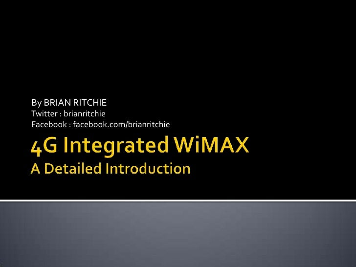 4G Integrated WiMAXA Detailed Introduction<br />By BRIAN RITCHIE<br />Twitter : brianritchie<br />Facebook : facebook.com/...