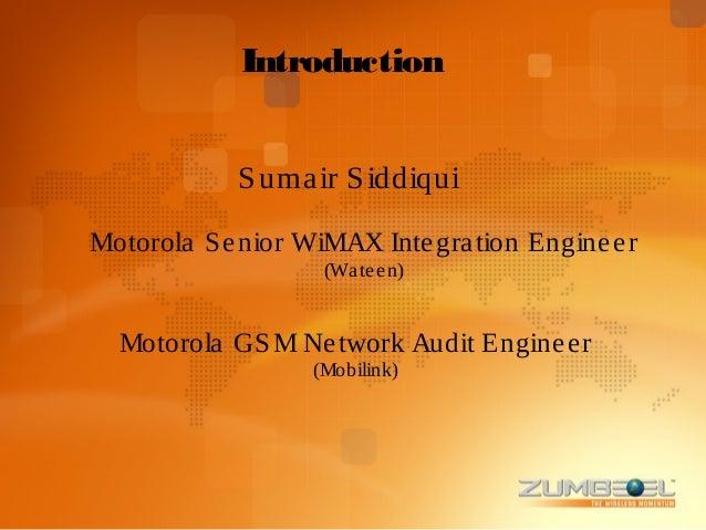Introduction             S uma ir S iddiquiMotorola S e nior WiMAX Inte gra tion Engine e r                    (Wa te e n)...