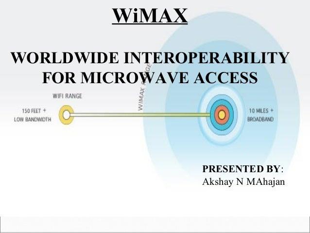WiMAX WORLDWIDE INTEROPERABILITY FOR MICROWAVE ACCESS PRESENTED BY: Akshay N MAhajan