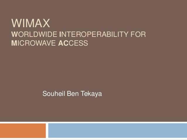 WIMAX WORLDWIDE INTEROPERABILITY FOR MICROWAVE ACCESS  Souheil Ben Tekaya