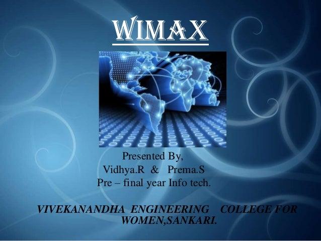 WiMAX  Presented By, Vidhya.R & Prema.S Pre – final year Info tech. VIVEKANANDHA ENGINEERING COLLEGE FOR WOMEN,SANKARI.