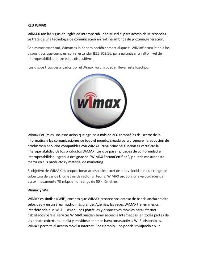 RED WMAX WiMAX son las siglas en inglés de Interoperabilidad Mundial para acceso de Microondas. Se trata de una tecnología...