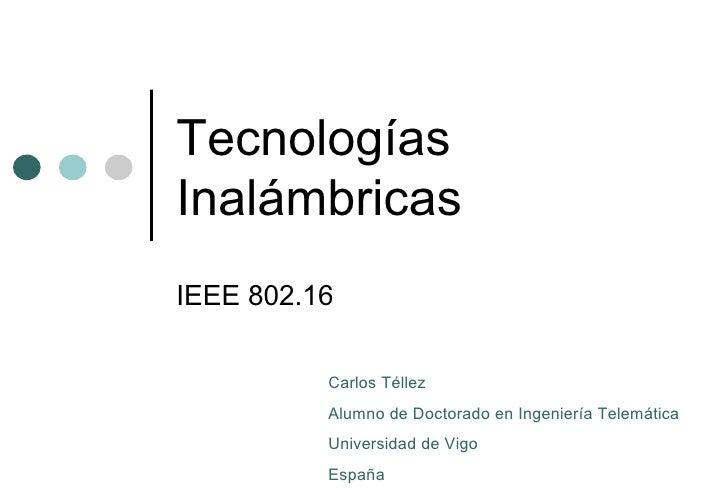 Tecnologías Inalámbricas IEEE 802.16 Carlos Téllez Alumno de Doctorado en Ingeniería Telemática Universidad de Vigo España