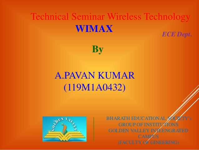 Technical Seminar Wireless Technology WIMAX By A.PAVAN KUMAR (119M1A0432) ECE Dept. BHARATH EDUCATIONAL SOCIETY's GROUP OF...