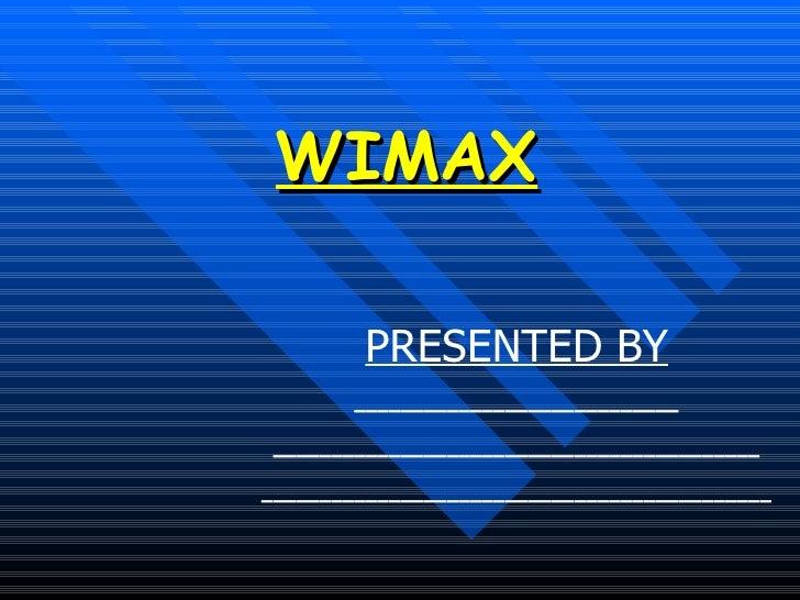 WIMAX <ul><li>PRESENTED BY </li></ul><ul><li>____________________________ </li></ul><ul><li>______________________________...