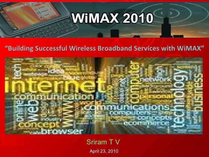 """ Building Successful Wireless Broadband Services with WiMAX"" Sriram T V   April 23, 2010"