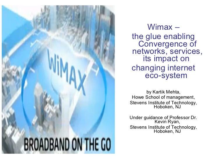 <ul><li>Wimax – </li></ul><ul><li>the glue enabling Convergence of networks, services, its impact on  </li></ul><ul><li>ch...