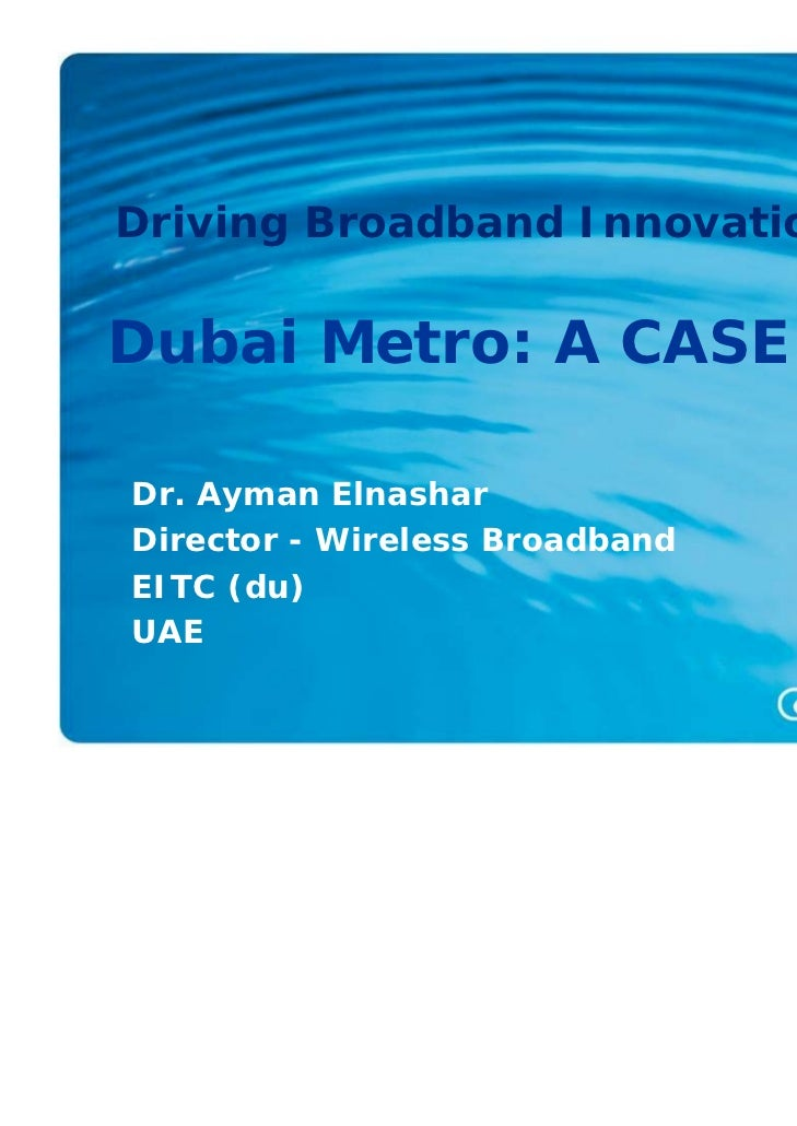 Driving Broadband Innovation in UAEDubai Metro: A CASE STUDYDr. Ayman ElnasharDirector - Wireless BroadbandEITC (du)UAE