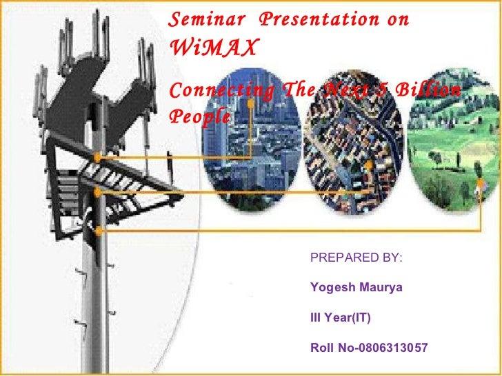 Seminar  Presentation on  WiMAX  Connecting The Next 5 Billion People PREPARED BY: Yogesh Maurya III Year(IT) Roll No-0806...