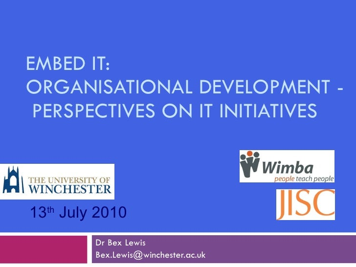 EMBED IT:  ORGANISATIONAL DEVELOPMENT -  PERSPECTIVES ON IT INITIATIVES Dr Bex Lewis [email_address] 13 th  July 2010