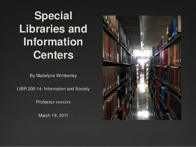 Special Libraries and  Information    Centers      By Madelyne WimberleyLIBR 200-14: Information and Society         Profe...