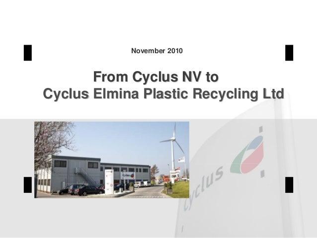 From Cyclus NV toFrom Cyclus NV to Cyclus Elmina Plastic Recycling LtdCyclus Elmina Plastic Recycling Ltd November 2010