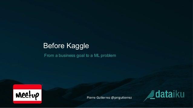 Before Kaggle From a business goal to a ML problem Pierre  Gu(errez  @prrgu(errez
