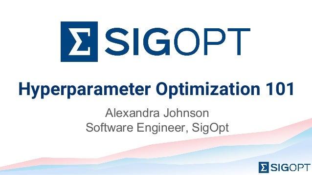 Hyperparameter Optimization 101 Alexandra Johnson Software Engineer, SigOpt