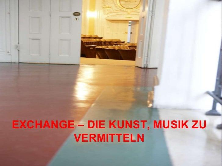Ansätze der Musikvermittlung im internationalen Vergleich EXCHANGE – DIE KUNST, MUSIK ZU VERMITTELN