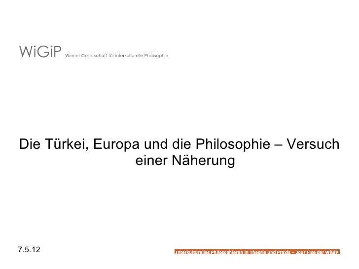 Die Türkei, Europa und die Philosophie – Versuch                 einer Näherung7.5.12
