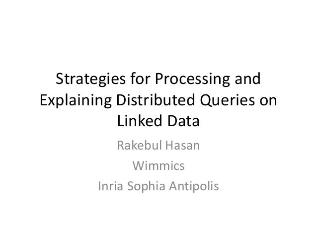 Strategies for Processing and Explaining Distributed Queries on Linked Data Rakebul Hasan Wimmics Inria Sophia Antipolis