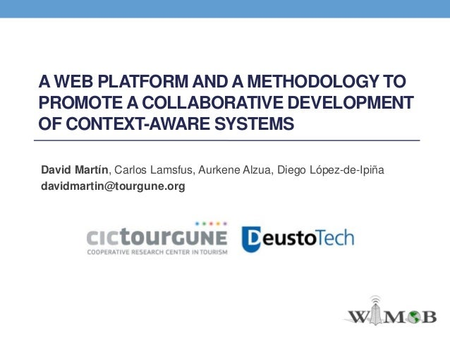 A WEB PLATFORM AND A METHODOLOGY TO PROMOTE A COLLABORATIVE DEVELOPMENT OF CONTEXT-AWARE SYSTEMS David Martín, Carlos Lams...