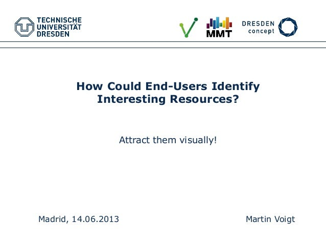 Madrid, 14.06.2013 Martin Voigt How Could End-Users Identify Interesting Resources? Attract them visually!