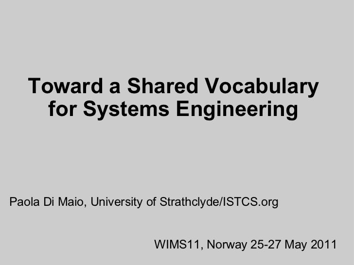 Toward a Shared Vocabulary for Systems Engineering Paola Di Maio, University of Strathclyde/ISTCS.org WIMS11, Norway25-27...
