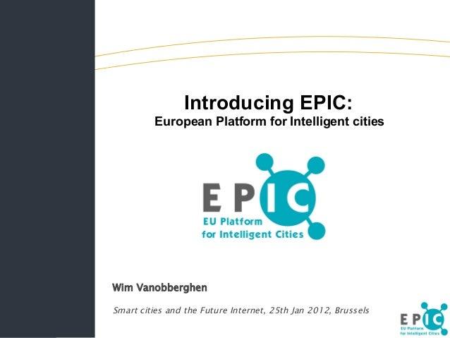 Introducing EPIC: European Platform for Intelligent cities Wim Vanobberghen Smart cities and the Future Internet, 25th Jan...