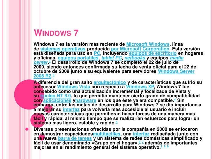 Windows 7<br />Windows 7es la versión más reciente deMicrosoft Windows, línea desistemas operativosproducida por Micro...