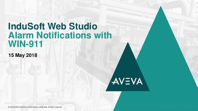 15 May 2018 InduSoft Web Studio Alarm Notifications with WIN-911 © 2018 AVEVA Solutions Limited and its subsidiaries. All ...